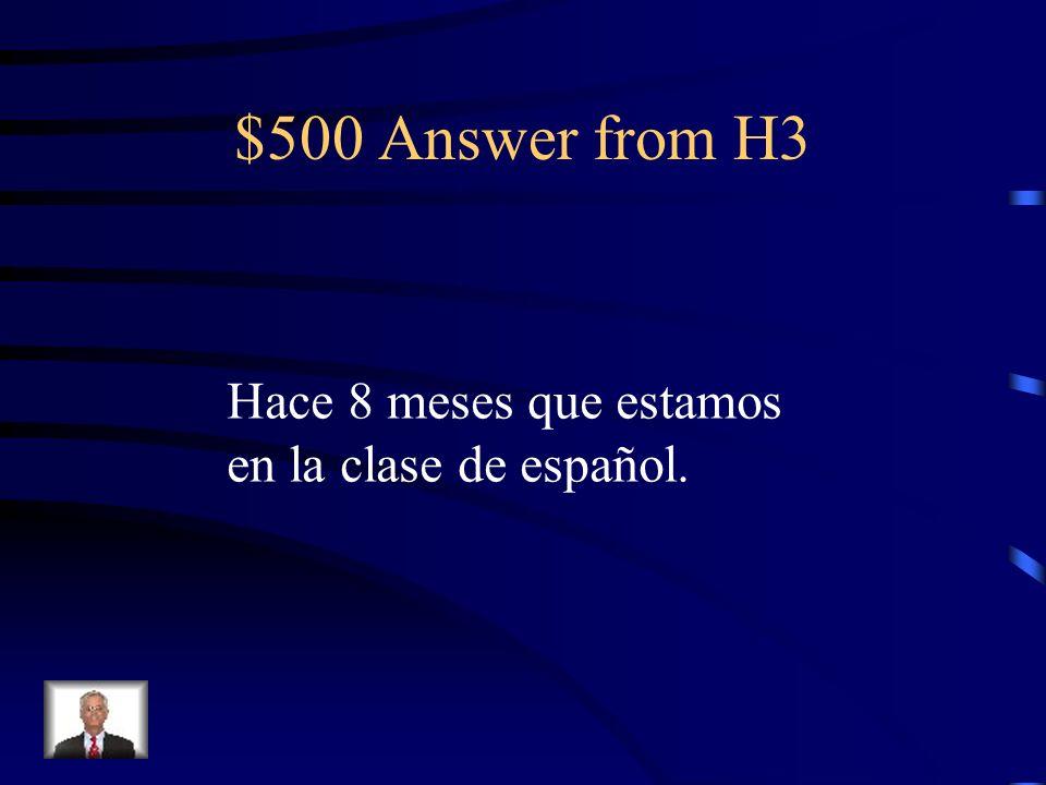 $500 Question from H3 ¿Cuánto tiempo hace que Uds. están en la clase de español 2?