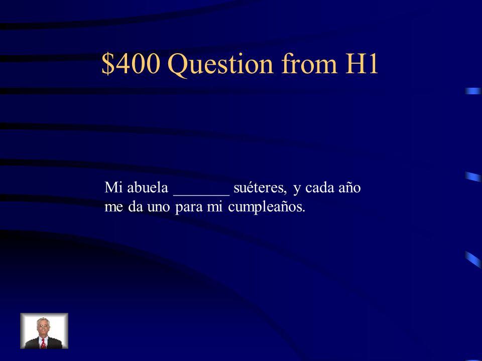 $400 Question from H1 Mi abuela _______ suéteres, y cada año me da uno para mi cumpleaños.