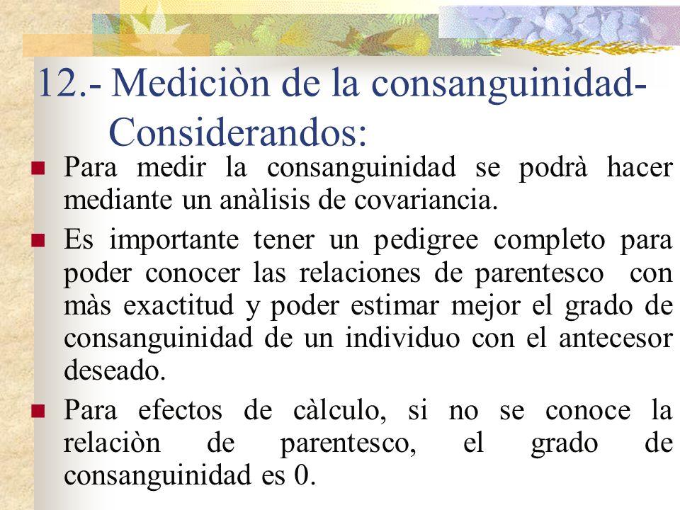 12.- Mediciòn de la consanguinidad- Considerandos: Para medir la consanguinidad se podrà hacer mediante un anàlisis de covariancia. Es importante tene
