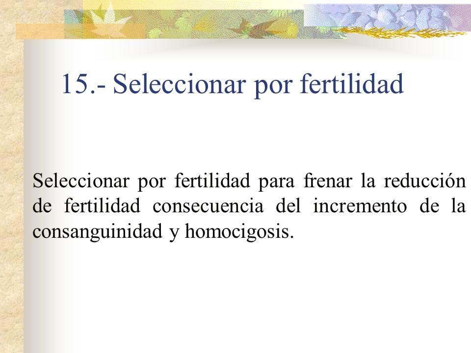 15.- Seleccionar por fertilidad Seleccionar por fertilidad para frenar la reducción de fertilidad consecuencia del incremento de la consanguinidad y h