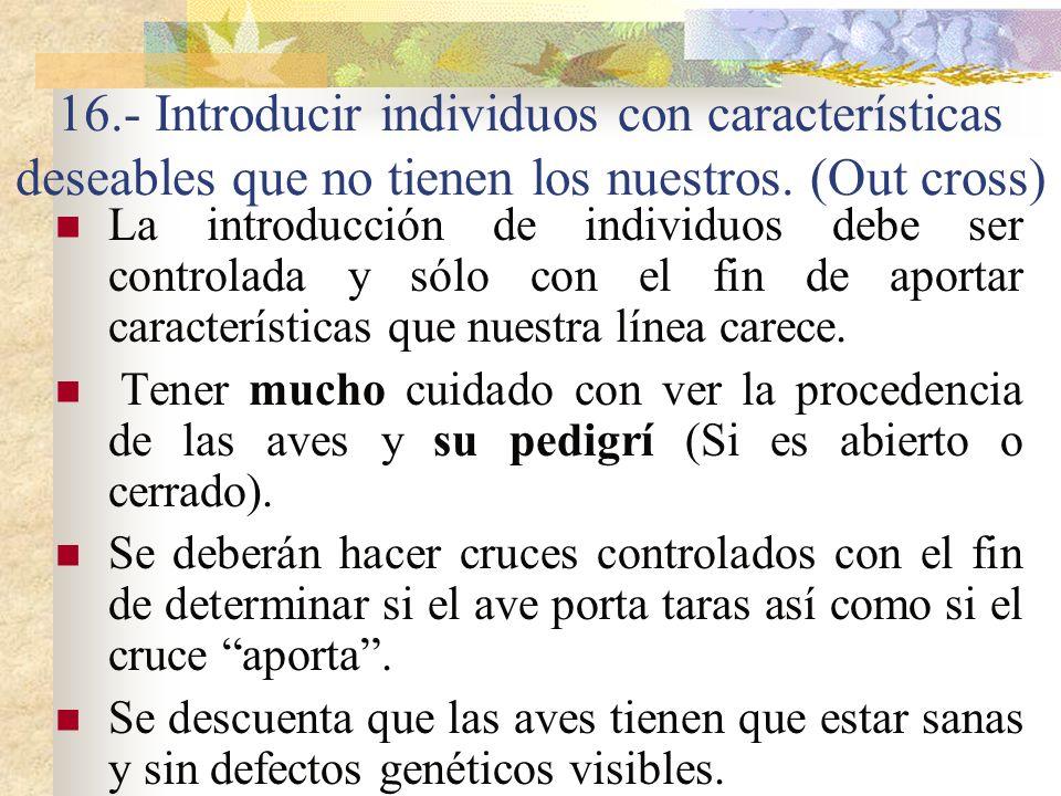 16.- Introducir individuos con características deseables que no tienen los nuestros. (Out cross) La introducción de individuos debe ser controlada y s