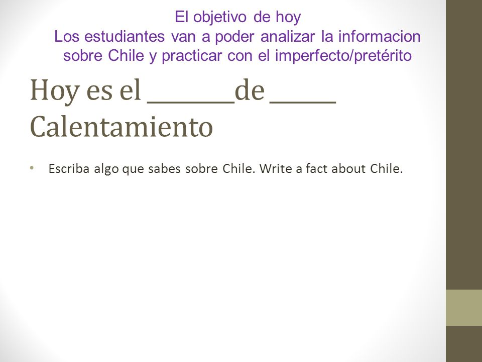 Hoy es el ________de ______ Calentamiento Escriba algo que sabes sobre Chile. Write a fact about Chile. El objetivo de hoy Los estudiantes van a poder