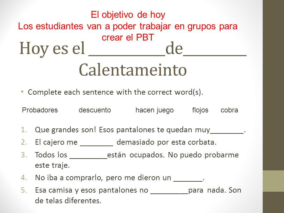 Hoy es el ____________de__________ Calentameinto Complete each sentence with the correct word(s). 1.Que grandes son! Esos pantalones te quedan muy____