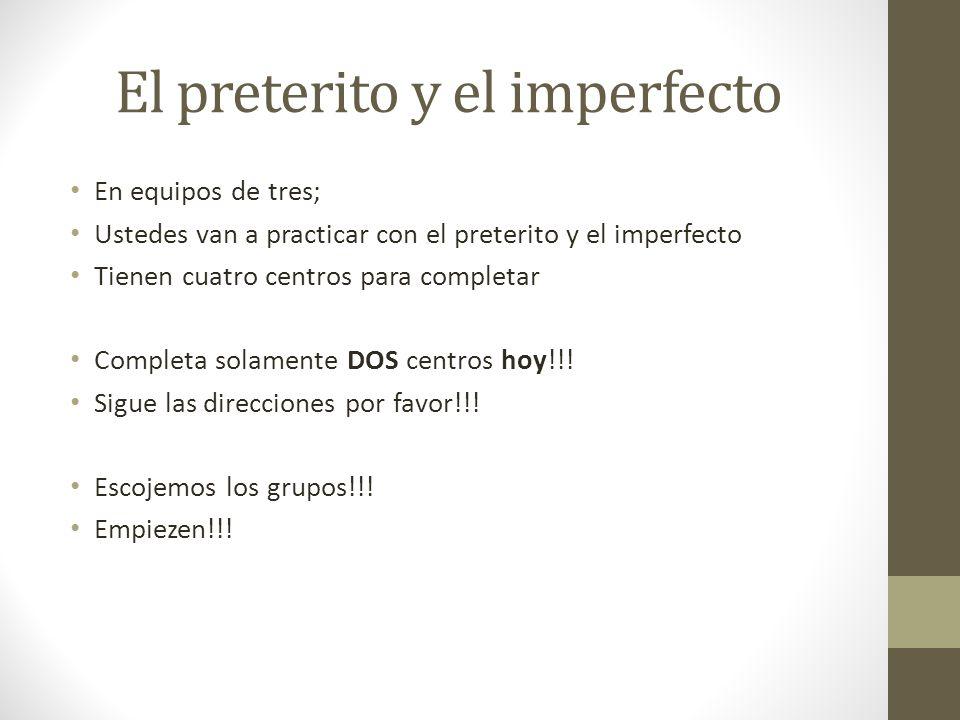 El preterito y el imperfecto En equipos de tres; Ustedes van a practicar con el preterito y el imperfecto Tienen cuatro centros para completar Complet