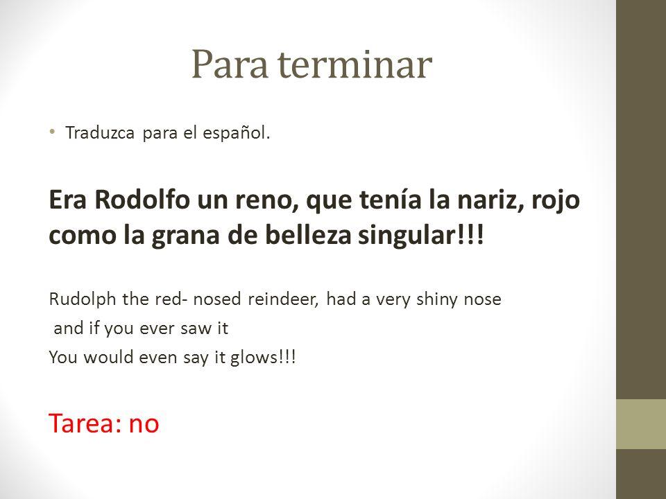 Para terminar Traduzca para el español. Era Rodolfo un reno, que tenía la nariz, rojo como la grana de belleza singular!!! Rudolph the red- nosed rein