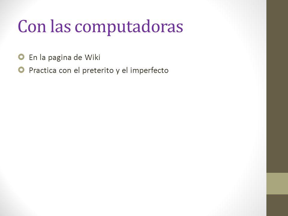 Con las computadoras En la pagina de Wiki Practica con el preterito y el imperfecto
