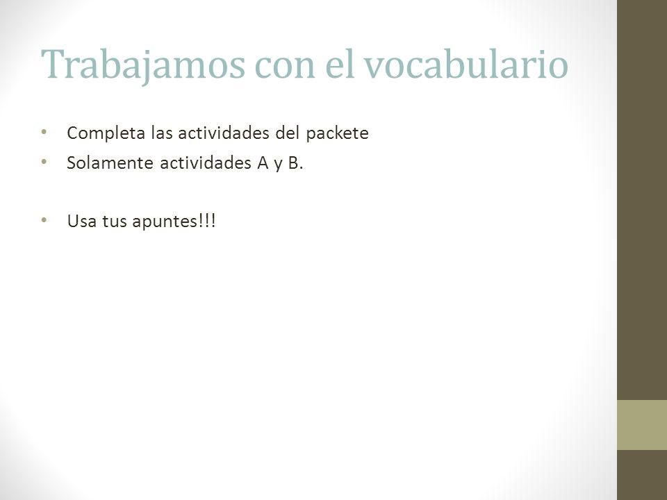 Trabajamos con el vocabulario Completa las actividades del packete Solamente actividades A y B. Usa tus apuntes!!!