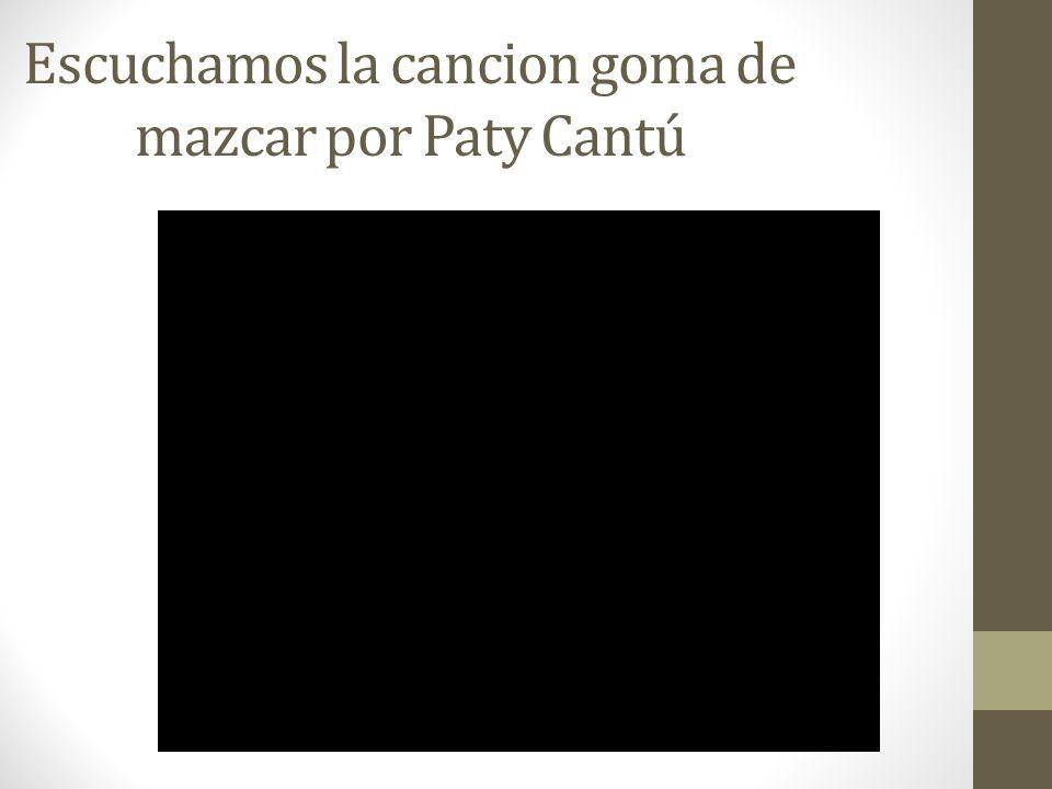 Escuchamos la cancion goma de mazcar por Paty Cantú