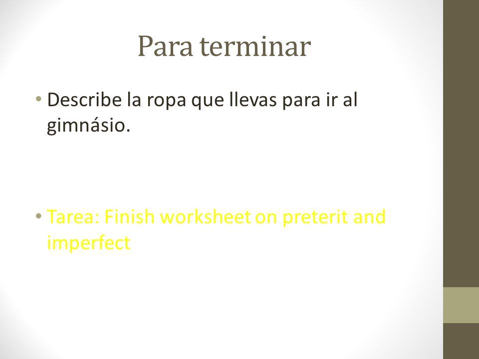 Para terminar Describe la ropa que llevas para ir al gimnásio. Tarea: Finish worksheet on preterit and imperfect