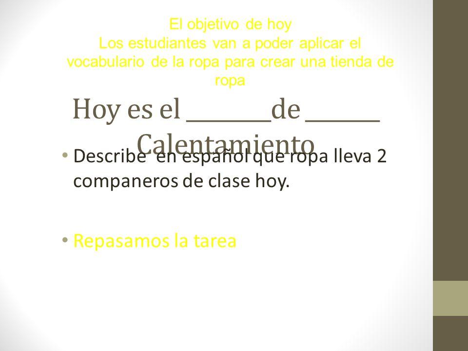 Hoy es el ________de _______ Calentamiento Describe en español que ropa lleva 2 companeros de clase hoy. Repasamos la tarea El objetivo de hoy Los est