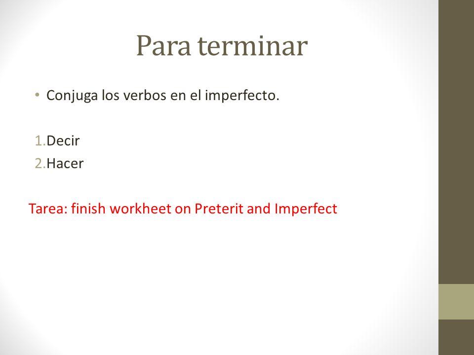 Para terminar Conjuga los verbos en el imperfecto. 1.Decir 2.Hacer Tarea: finish workheet on Preterit and Imperfect