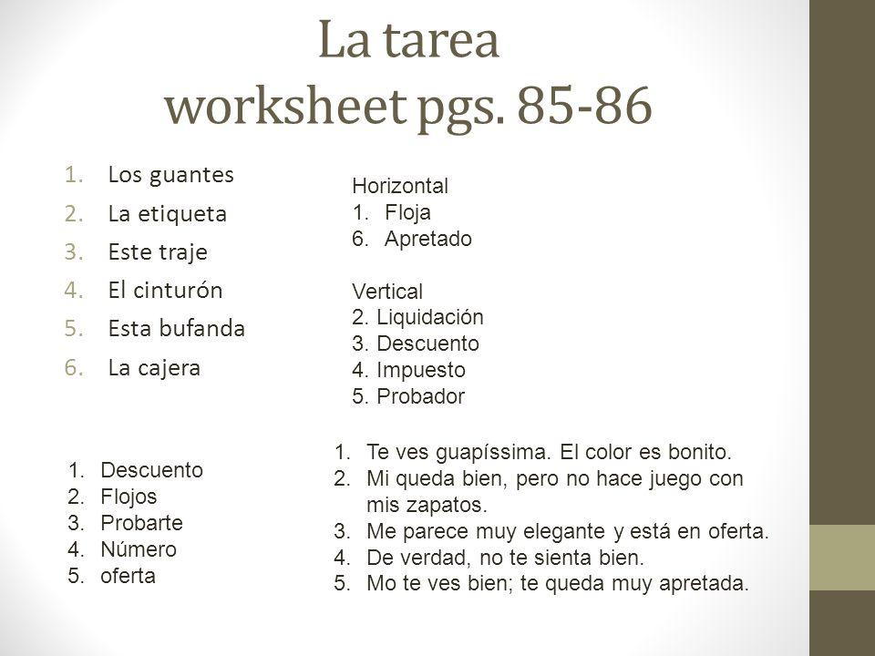 La tarea worksheet pgs. 85-86 1.Los guantes 2.La etiqueta 3.Este traje 4.El cinturón 5.Esta bufanda 6.La cajera 1.Descuento 2.Flojos 3.Probarte 4.Núme