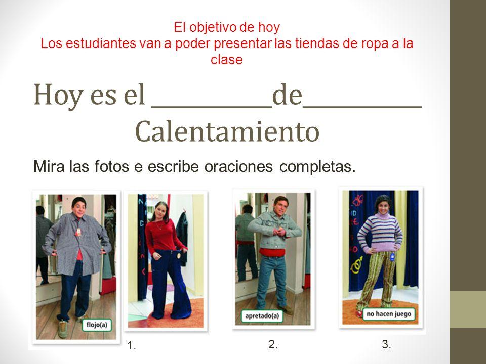 Hoy es el ___________de___________ Calentamiento El objetivo de hoy Los estudiantes van a poder presentar las tiendas de ropa a la clase Mira las foto