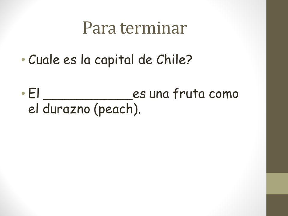 Para terminar Cuale es la capital de Chile? El ___________es una fruta como el durazno (peach).