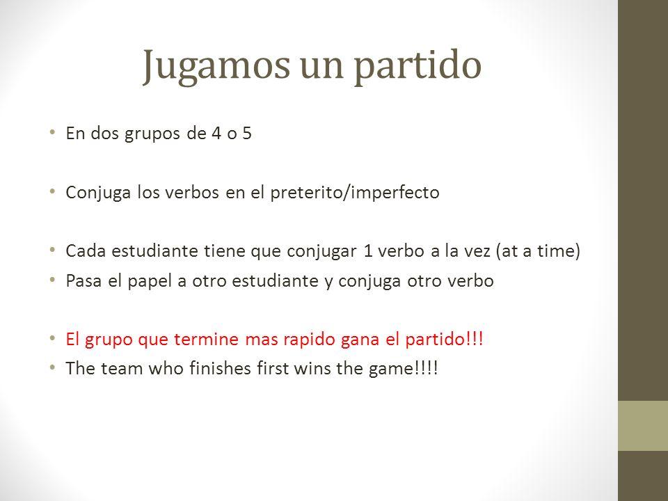 Jugamos un partido En dos grupos de 4 o 5 Conjuga los verbos en el preterito/imperfecto Cada estudiante tiene que conjugar 1 verbo a la vez (at a time
