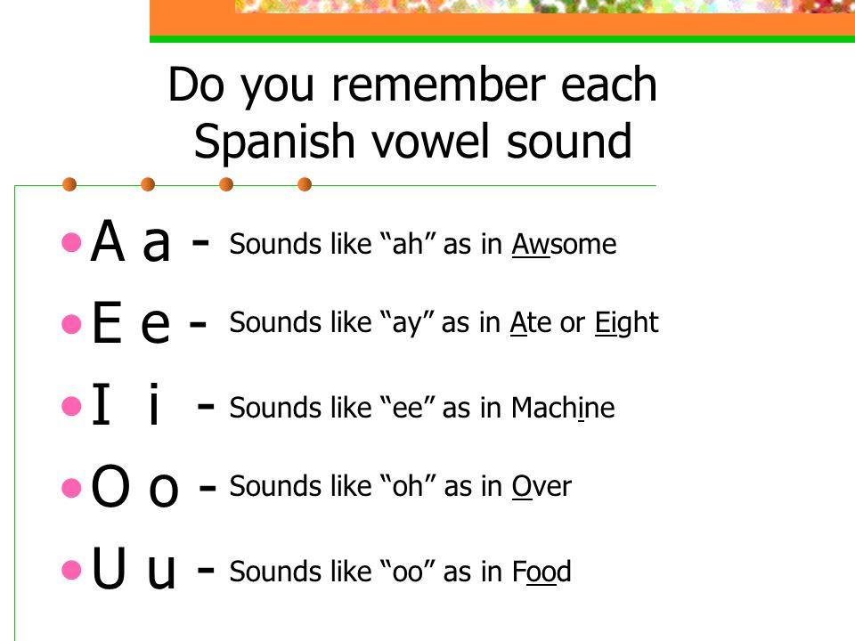 Do you remember each Spanish vowel sound A a - E e - I i - O o - U u - Sounds like ah as in Awsome Sounds like ay as in Ate or Eight Sounds like ee as