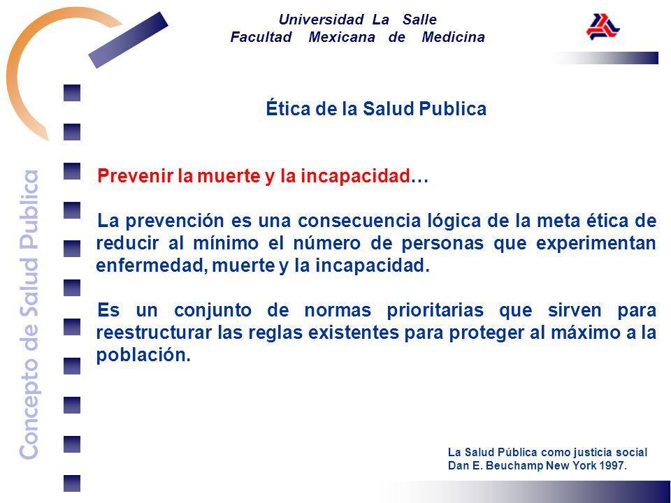 Concepto de Salud Publica Universidad La Salle Facultad Mexicana de Medicina Ética de la Salud Publica Prevenir la muerte y la incapacidad… Elaborar reglas para reducir la exposición y disminuir la tasa de intercambios.