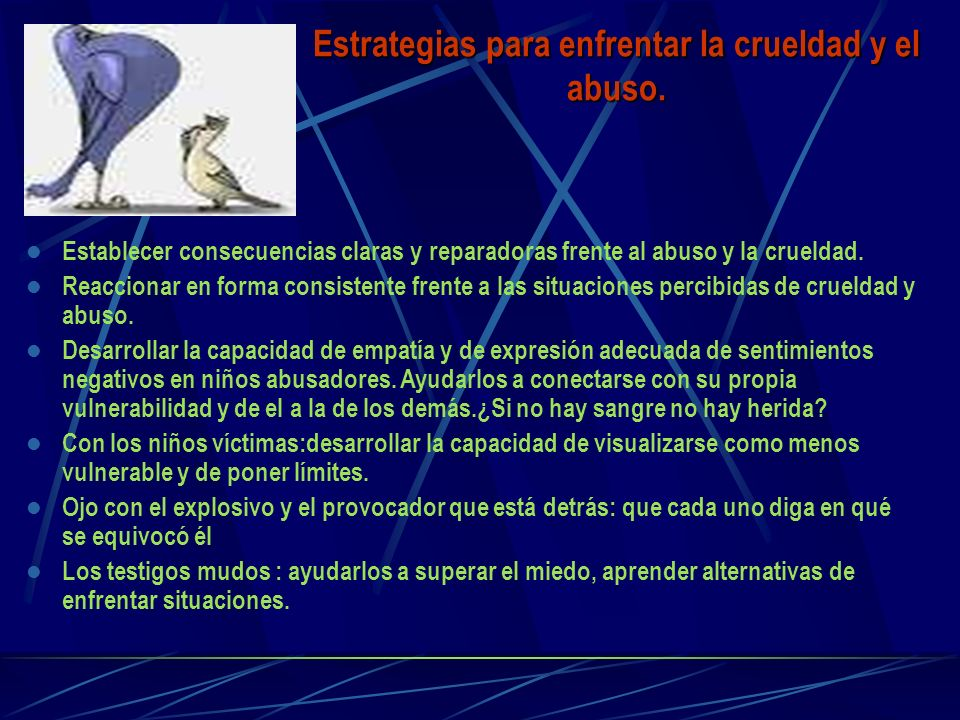 Estrategias para enfrentar la crueldad y el abuso. Establecer consecuencias claras y reparadoras frente al abuso y la crueldad. Reaccionar en forma co
