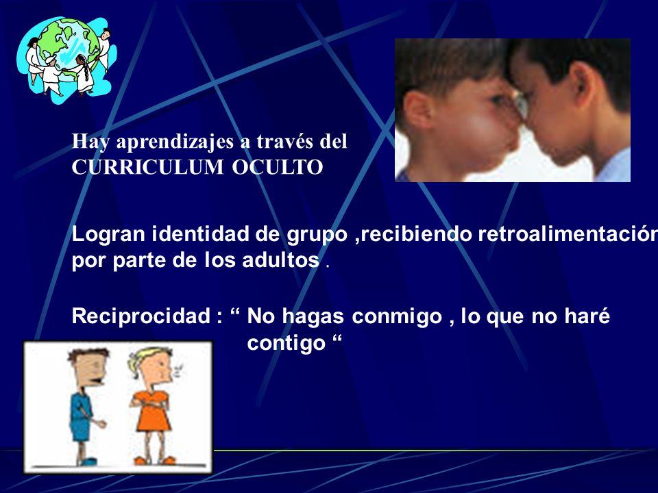 Hay aprendizajes a través del CURRICULUM OCULTO Logran identidad de grupo,recibiendo retroalimentación por parte de los adultos. Reciprocidad : No hag