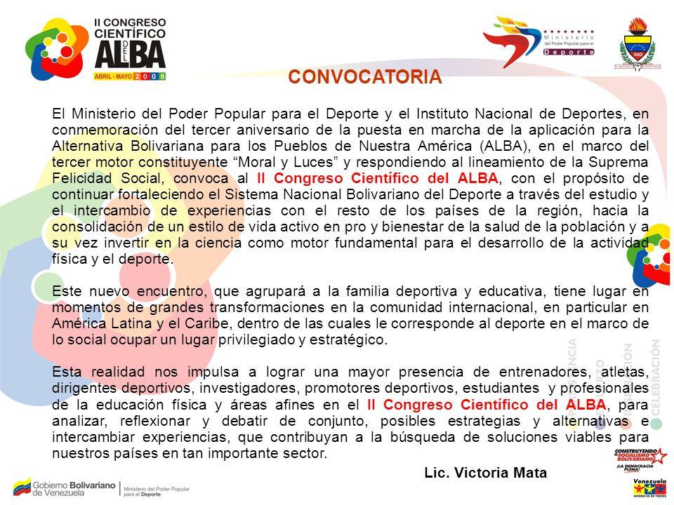 CONVOCATORIA El Ministerio del Poder Popular para el Deporte y el Instituto Nacional de Deportes, en conmemoración del tercer aniversario de la puesta en marcha de la aplicación para la Alternativa Bolivariana para los Pueblos de Nuestra América (ALBA), en el marco del tercer motor constituyente Moral y Luces y respondiendo al lineamiento de la Suprema Felicidad Social, convoca al II Congreso Científico del ALBA, con el propósito de continuar fortaleciendo el Sistema Nacional Bolivariano del Deporte a través del estudio y el intercambio de experiencias con el resto de los países de la región, hacia la consolidación de un estilo de vida activo en pro y bienestar de la salud de la población y a su vez invertir en la ciencia como motor fundamental para el desarrollo de la actividad física y el deporte.