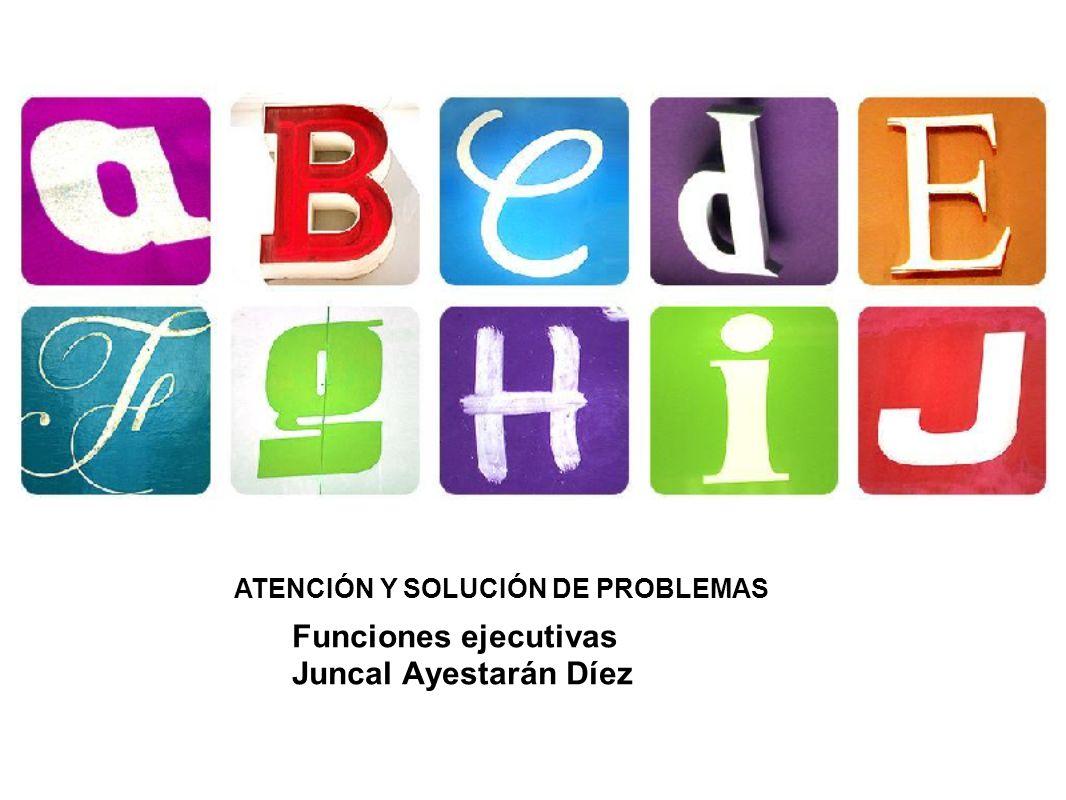ATENCIÓN Y SOLUCIÓN DE PROBLEMAS Funciones ejecutivas Juncal Ayestarán Díez