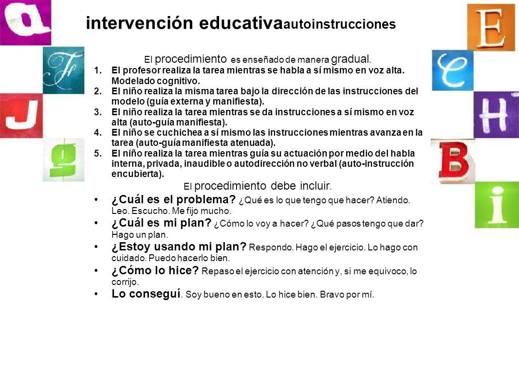 intervención educativa autoinstrucciones El procedimiento es enseñado de manera gradual. 1.El profesor realiza la tarea mientras se habla a sí mismo e