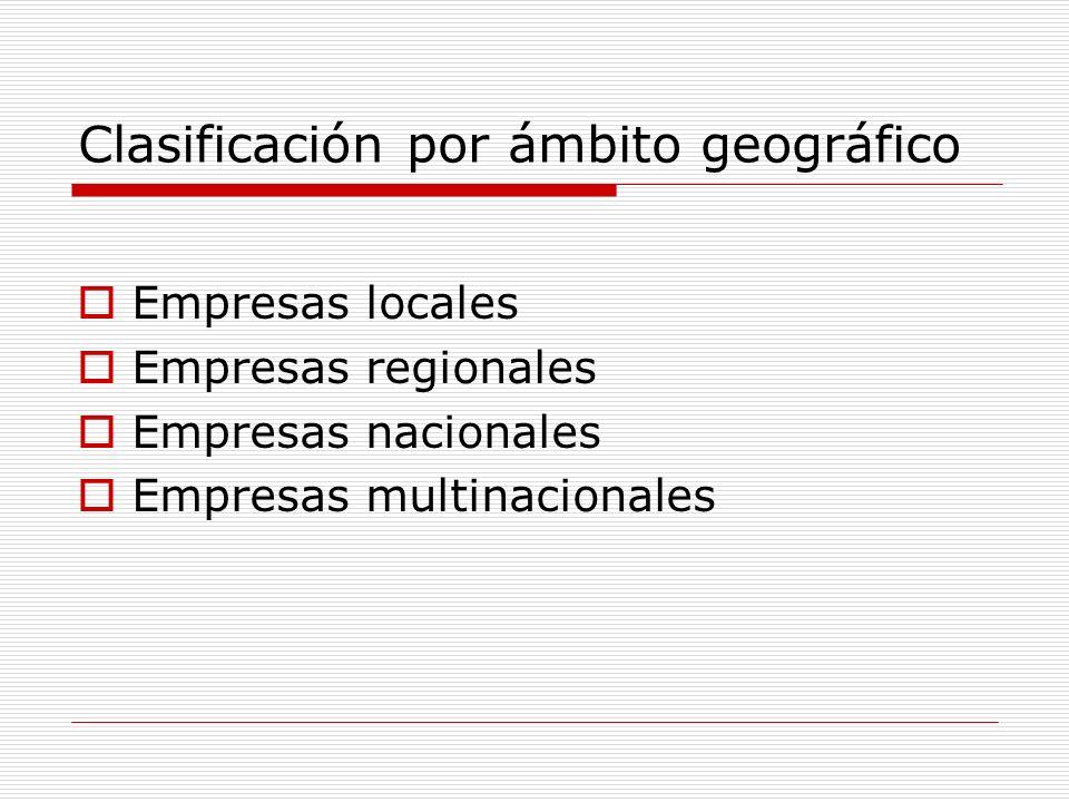 Clasificación por ámbito geográfico Empresas locales Empresas regionales Empresas nacionales Empresas multinacionales