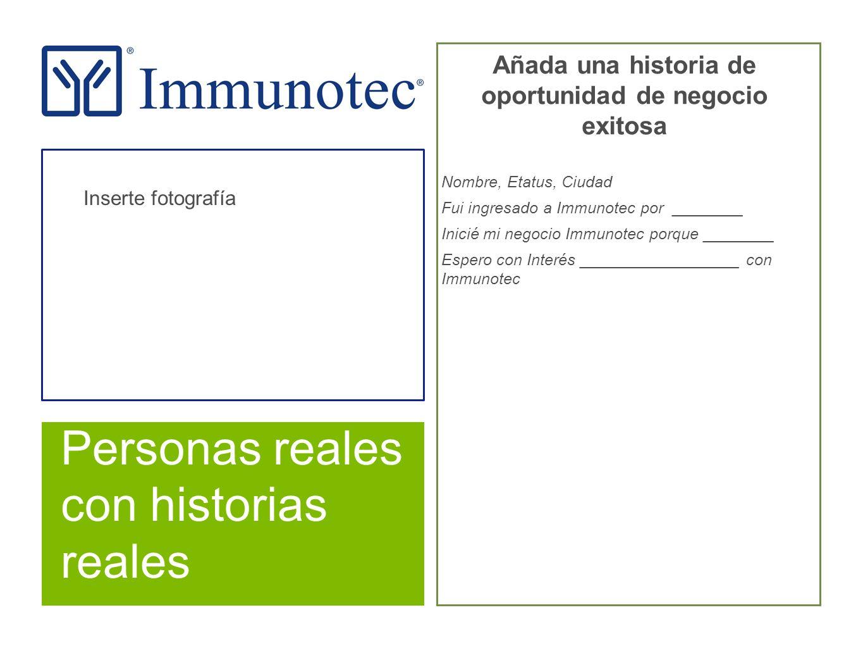 Personas reales con historias reales Añada una historia de oportunidad de negocio exitosa Nombre, Etatus, Ciudad Fui ingresado a Immunotec por ________ Inicié mi negocio Immunotec porque ________ Espero con Interés __________________ con Immunotec Inserte fotografía