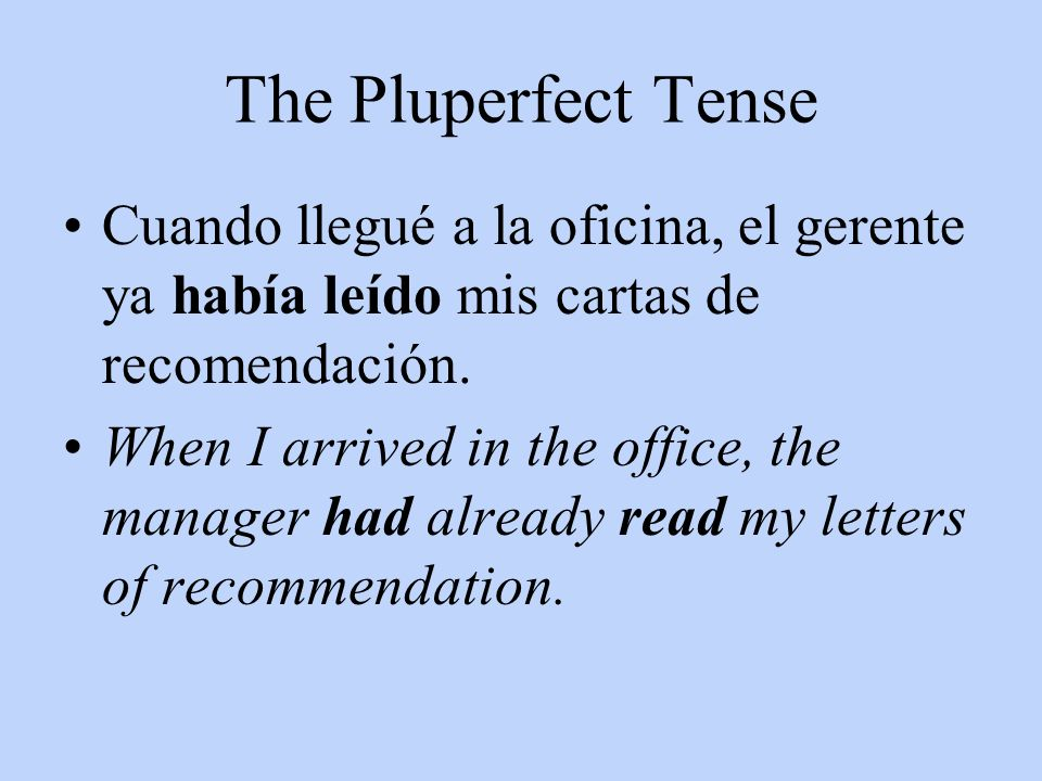 The Pluperfect Tense Cuando llegué a la oficina, el gerente ya había leído mis cartas de recomendación. When I arrived in the office, the manager had
