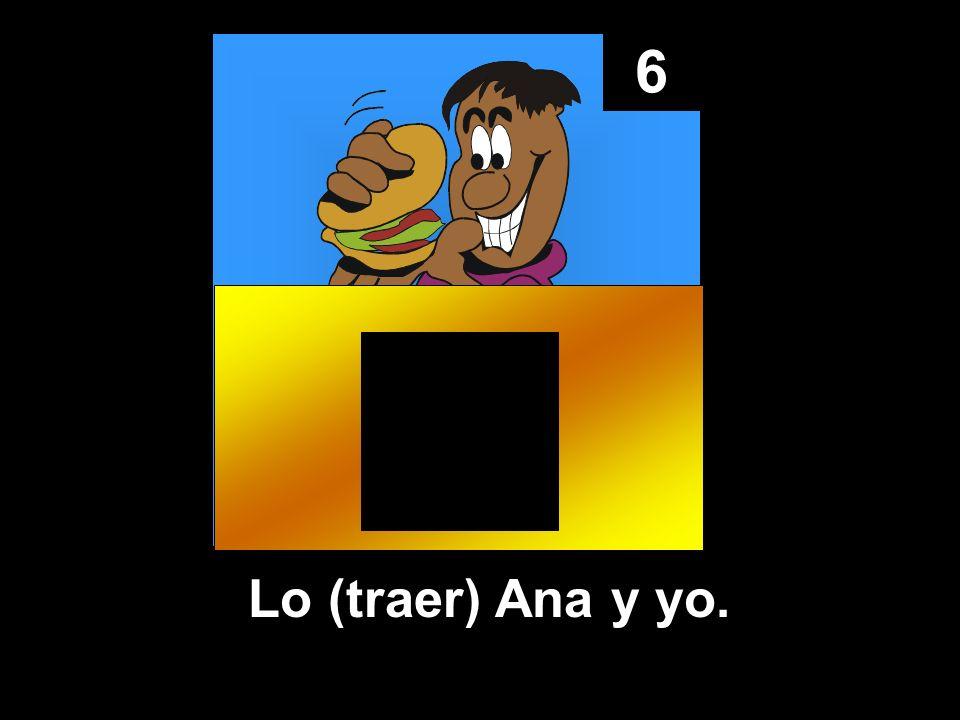 6 Lo (traer) Ana y yo.