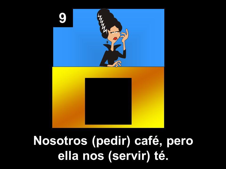 9 Nosotros (pedir) café, pero ella nos (servir) té.