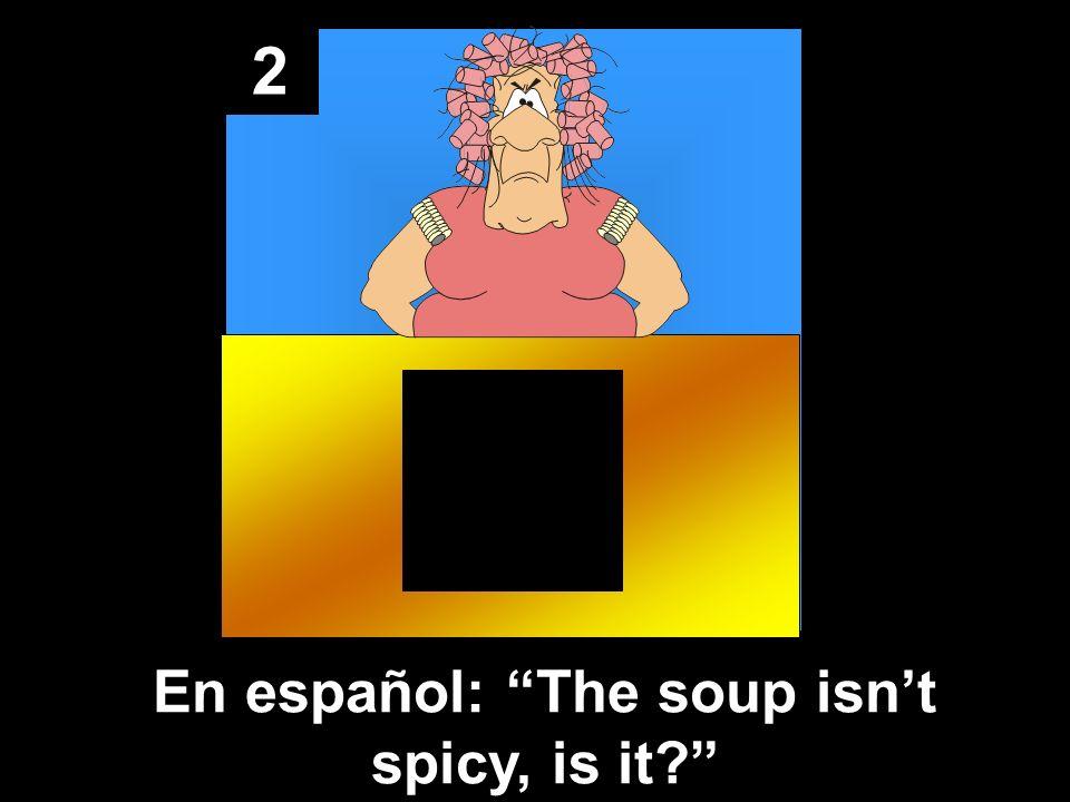2 En español: The soup isnt spicy, is it