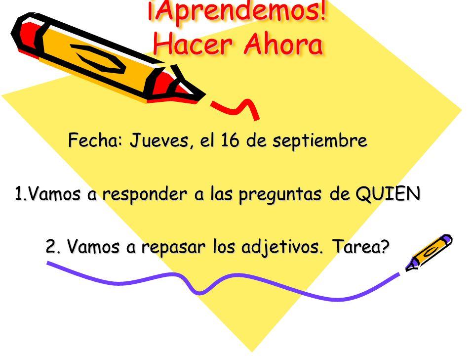 ¡Aprendemos! Hacer Ahora Fecha: Jueves, el 16 de septiembre 1.Vamos a responder a las preguntas de QUIEN 2. Vamos a repasar los adjetivos. Tarea?