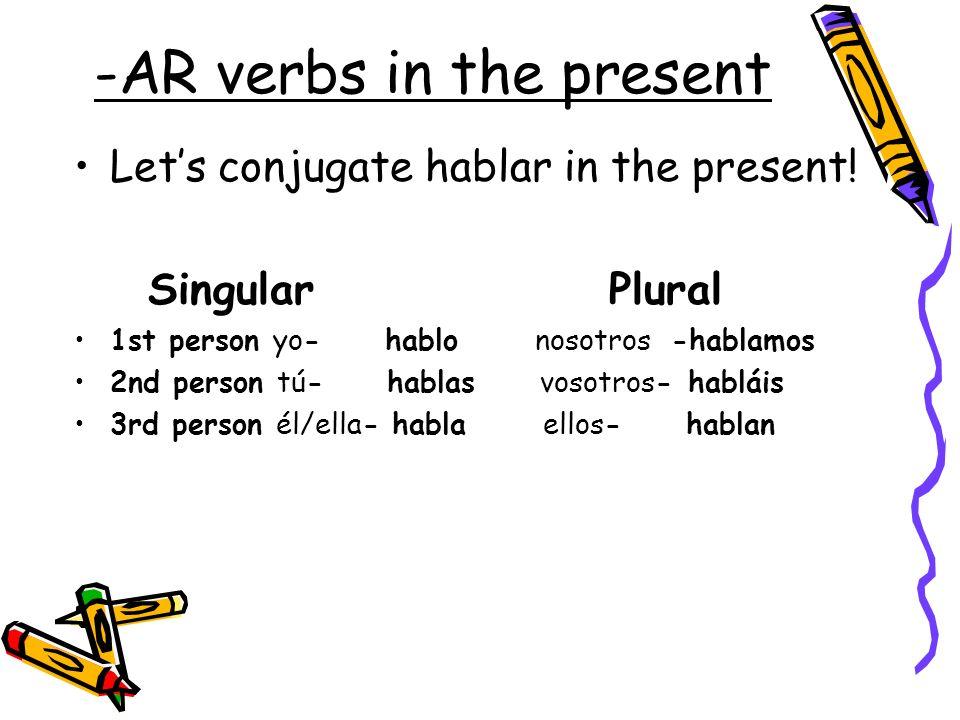 -AR verbs in the present Lets conjugate hablar in the present! Singular Plural 1st person yo- hablo nosotros -hablamos 2nd person tú- hablas vosotros-