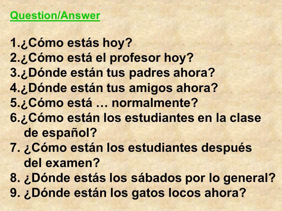Question/Answer 1.¿Cómo estás hoy? 2.¿Cómo está el profesor hoy? 3.¿Dónde están tus padres ahora? 4.¿Dónde están tus amigos ahora? 5.¿Cómo está … norm
