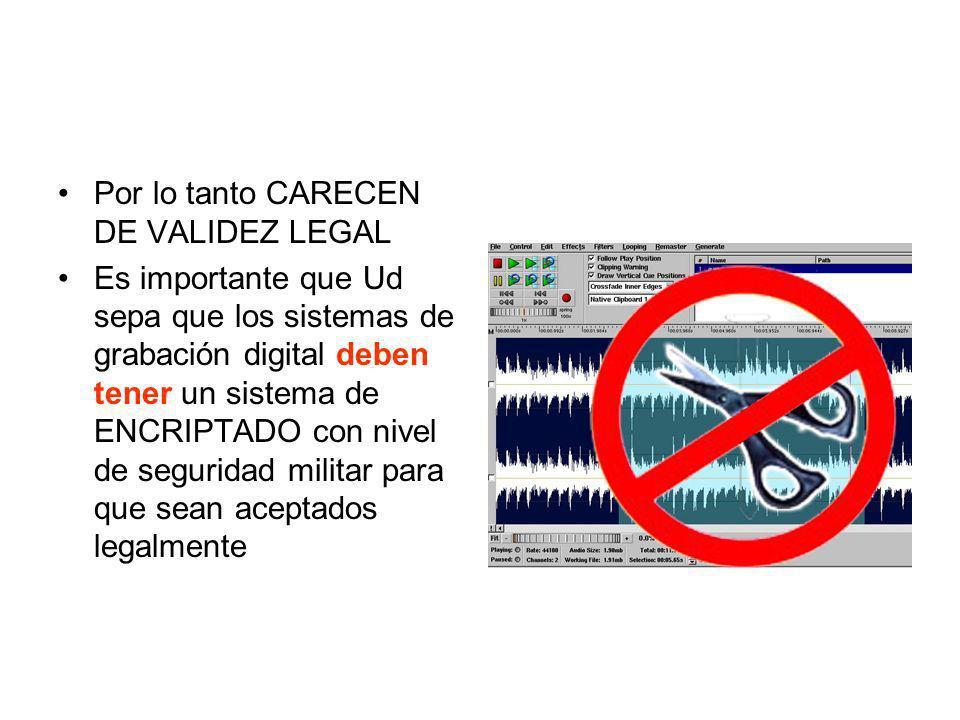 Por lo tanto CARECEN DE VALIDEZ LEGAL Es importante que Ud sepa que los sistemas de grabación digital deben tener un sistema de ENCRIPTADO con nivel d