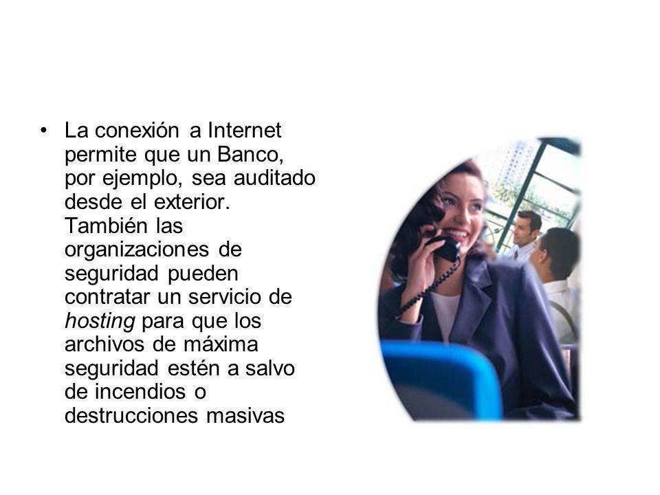 La conexión a Internet permite que un Banco, por ejemplo, sea auditado desde el exterior. También las organizaciones de seguridad pueden contratar un