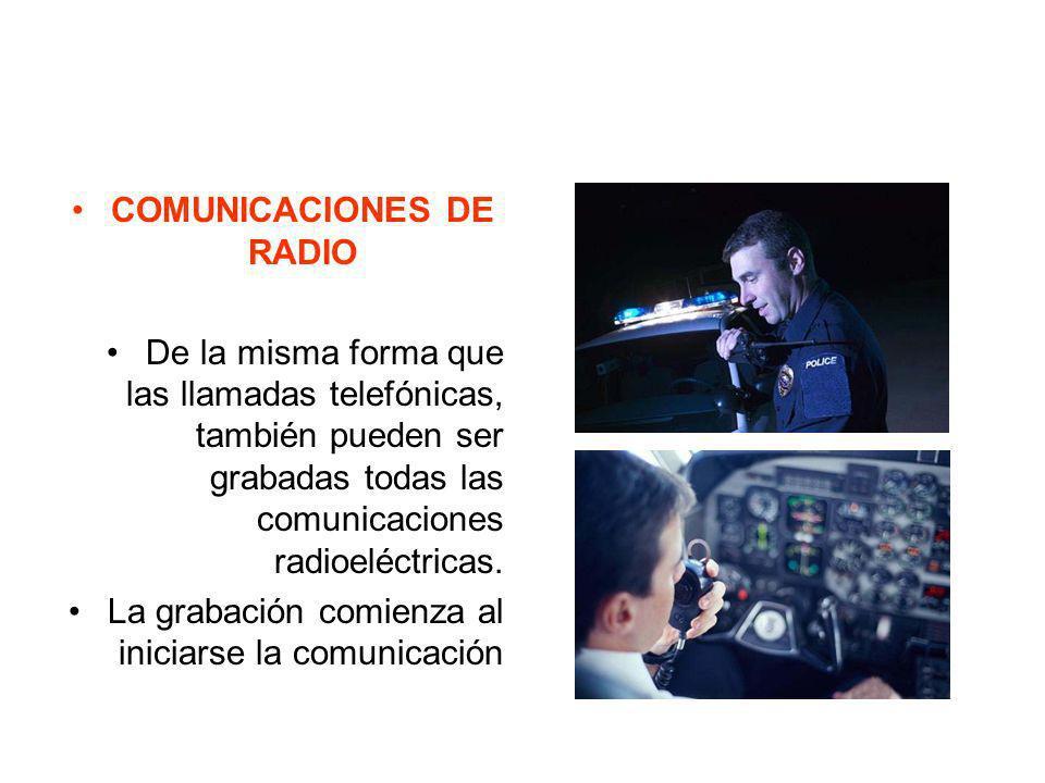 COMUNICACIONES DE RADIO De la misma forma que las llamadas telefónicas, también pueden ser grabadas todas las comunicaciones radioeléctricas. La graba