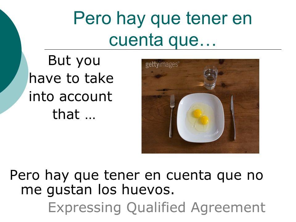 Pero hay que tener en cuenta que… But you have to take into account that … Pero hay que tener en cuenta que no me gustan los huevos.