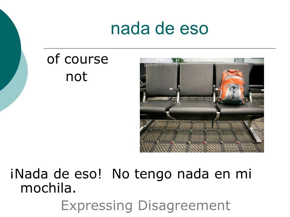 nada de eso of course not ¡Nada de eso! No tengo nada en mi mochila. Expressing Disagreement