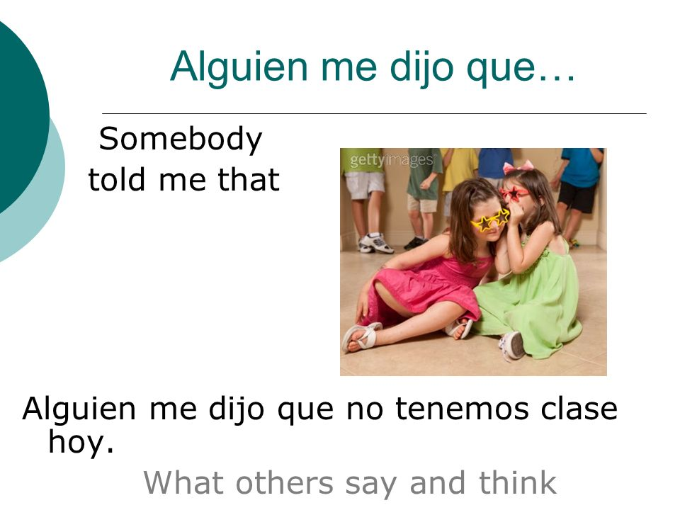 Alguien me dijo que… Somebody told me that Alguien me dijo que no tenemos clase hoy. What others say and think