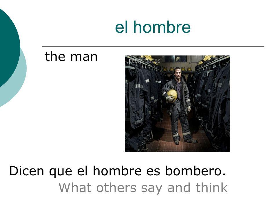 el hombre the man Dicen que el hombre es bombero. What others say and think