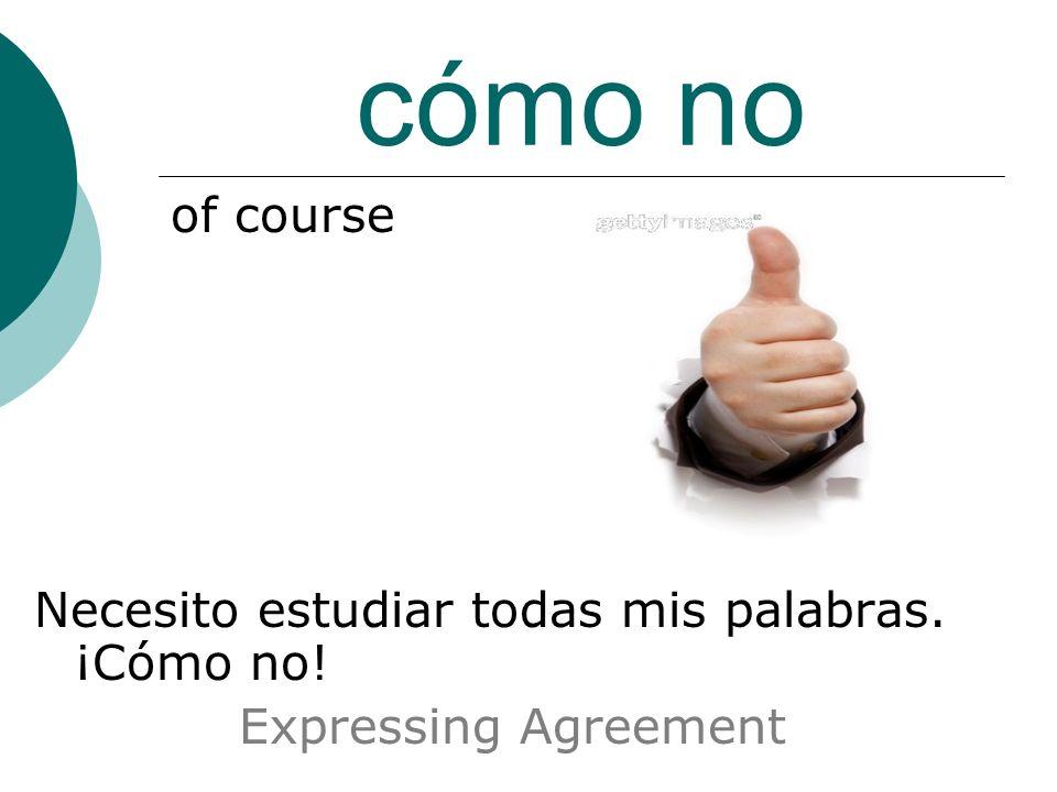 cómo no of course Necesito estudiar todas mis palabras. ¡Cómo no! Expressing Agreement