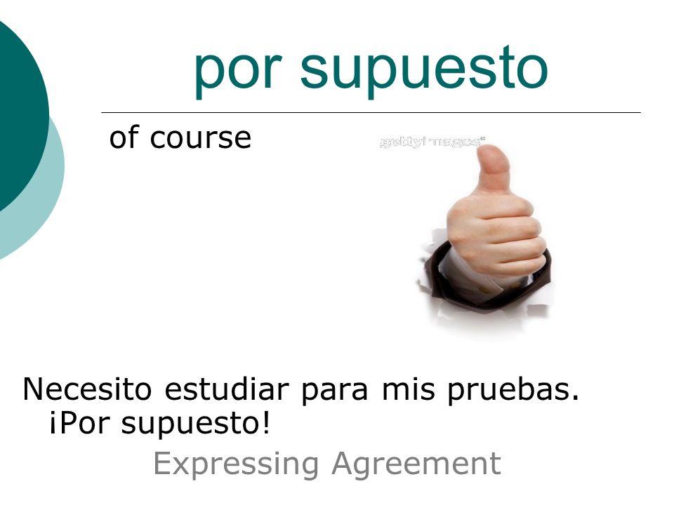 por supuesto of course Necesito estudiar para mis pruebas. ¡Por supuesto! Expressing Agreement