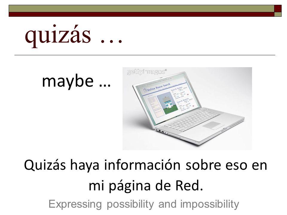 quizás … Expressing possibility and impossibility maybe … Quizás haya información sobre eso en mi página de Red.