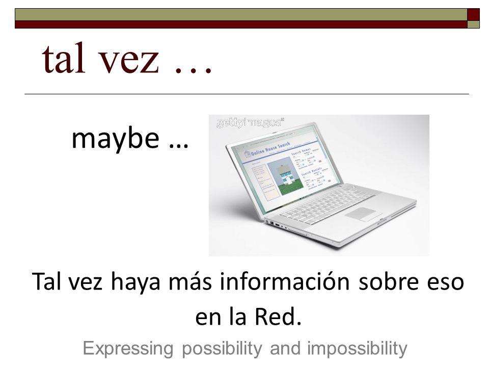 tal vez … Expressing possibility and impossibility maybe … Tal vez haya más información sobre eso en la Red.