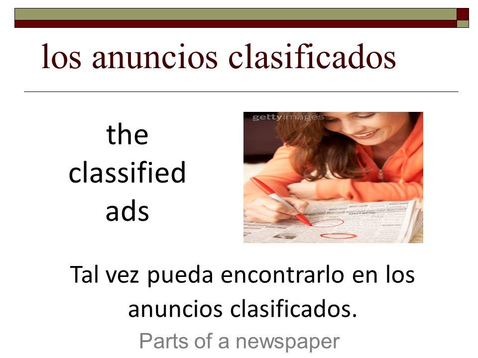 los anuncios clasificados Parts of a newspaper the classified ads Tal vez pueda encontrarlo en los anuncios clasificados.