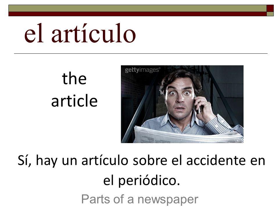 el artículo Parts of a newspaper the article Sí, hay un artículo sobre el accidente en el periódico.