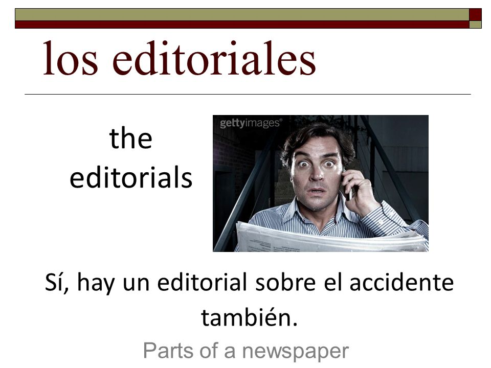 los editoriales Parts of a newspaper the editorials Sí, hay un editorial sobre el accidente también.