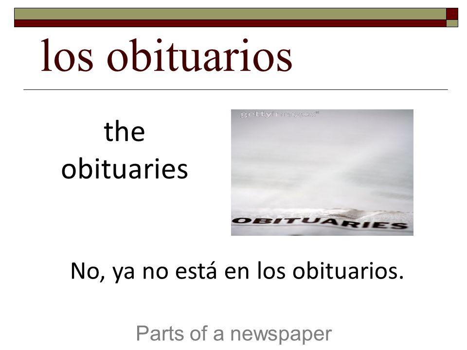 los obituarios Parts of a newspaper the obituaries No, ya no está en los obituarios.